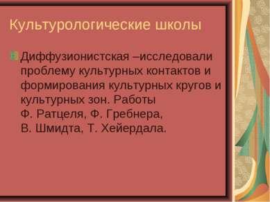 Культурологические школы Диффузионистская –исследовали проблему культурных ко...