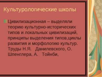 Культурологические школы Цивилизационная – выделяли теорию культурно-историче...