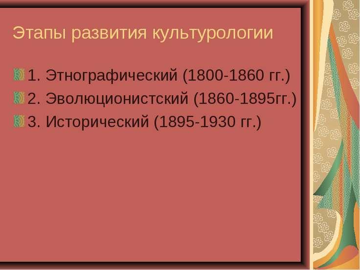Этапы развития культурологии 1. Этнографический (1800-1860 гг.) 2. Эволюциони...