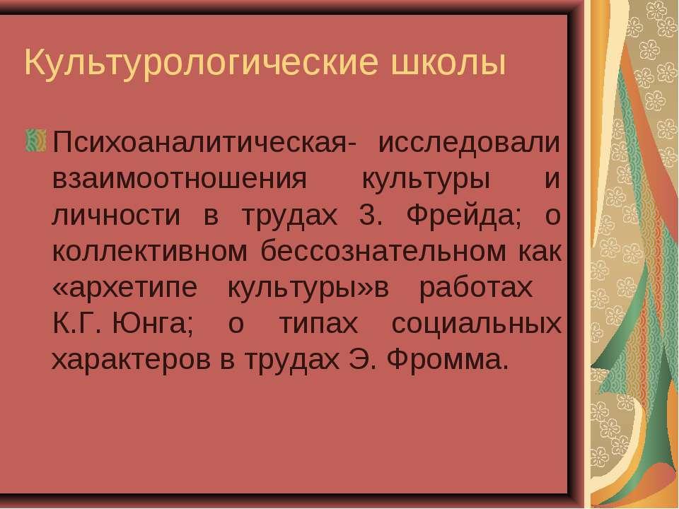 Культурологические школы Психоаналитическая- исследовали взаимоотношения куль...
