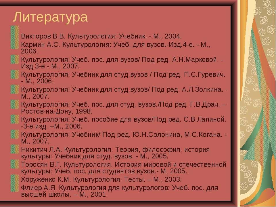 Литература Викторов В.В. Культурология: Учебник. - М., 2004. Кармин А.С. Куль...
