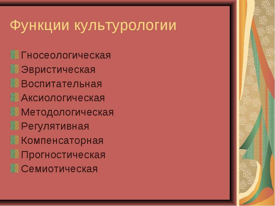 Функции культурологии Гносеологическая Эвристическая Воспитательная Аксиологи...
