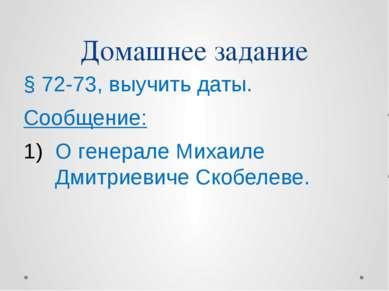 Домашнее задание § 72-73, выучить даты. Сообщение: О генерале Михаиле Дмитрие...