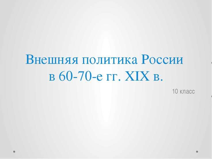 Внешняя политика России в 60-70-е гг. XIX в. 10 класс
