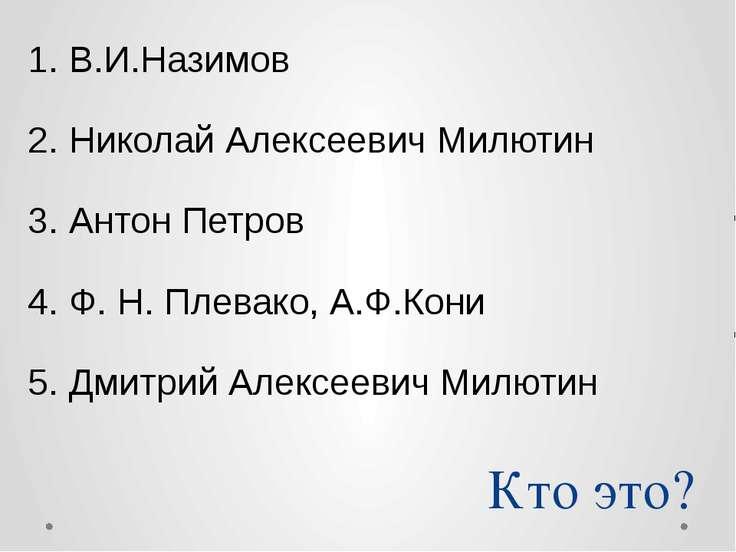 Кто это? В.И.Назимов Николай Алексеевич Милютин Антон Петров Ф. Н. Плевако, А...