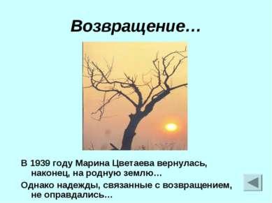 Возвращение… В 1939 году Марина Цветаева вернулась, наконец, на родную землю…...