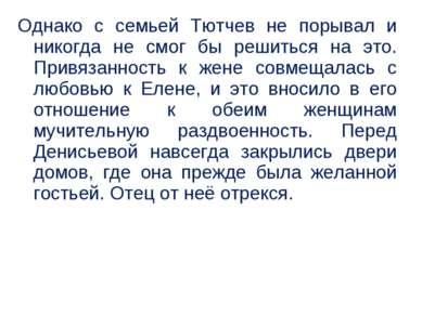 Однако с семьей Тютчев не порывал и никогда не смог бы решиться на это. Привя...