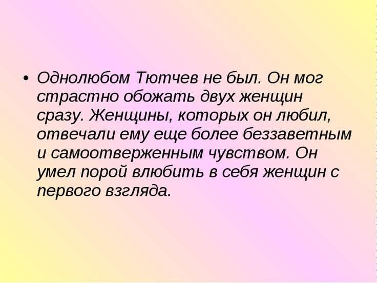 Однолюбом Тютчев не был. Он мог страстно обожать двух женщин сразу. Женщины, ...