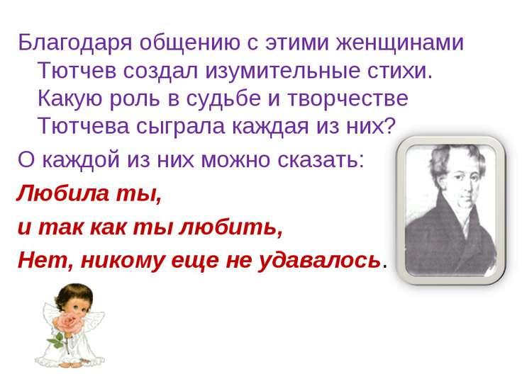 Благодаря общению с этими женщинами Тютчев создал изумительные стихи. Какую р...