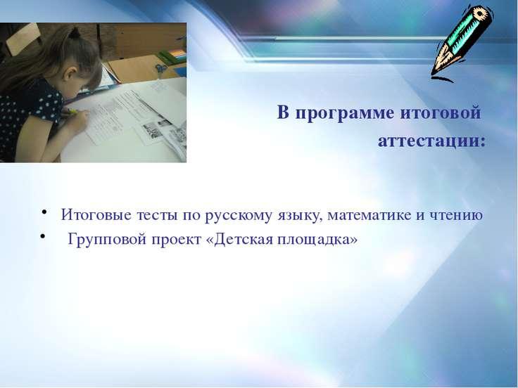 В программе итоговой аттестации: Итоговые тесты по русскому языку, математике...