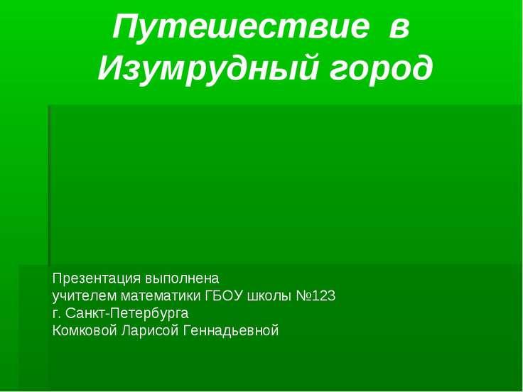 Путешествие в Изумрудный город Презентация выполнена учителем математики ГБОУ...