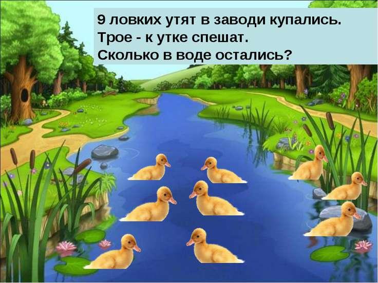 9 ловких утят в заводи купались. Трое - к утке спешат. Сколько в воде остались?