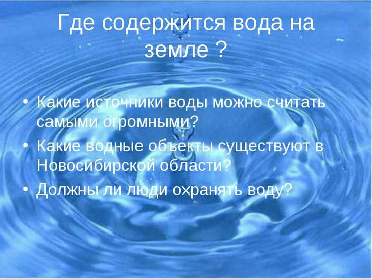 Где содержится вода на земле ? Какие источники воды можно считать самыми огро...