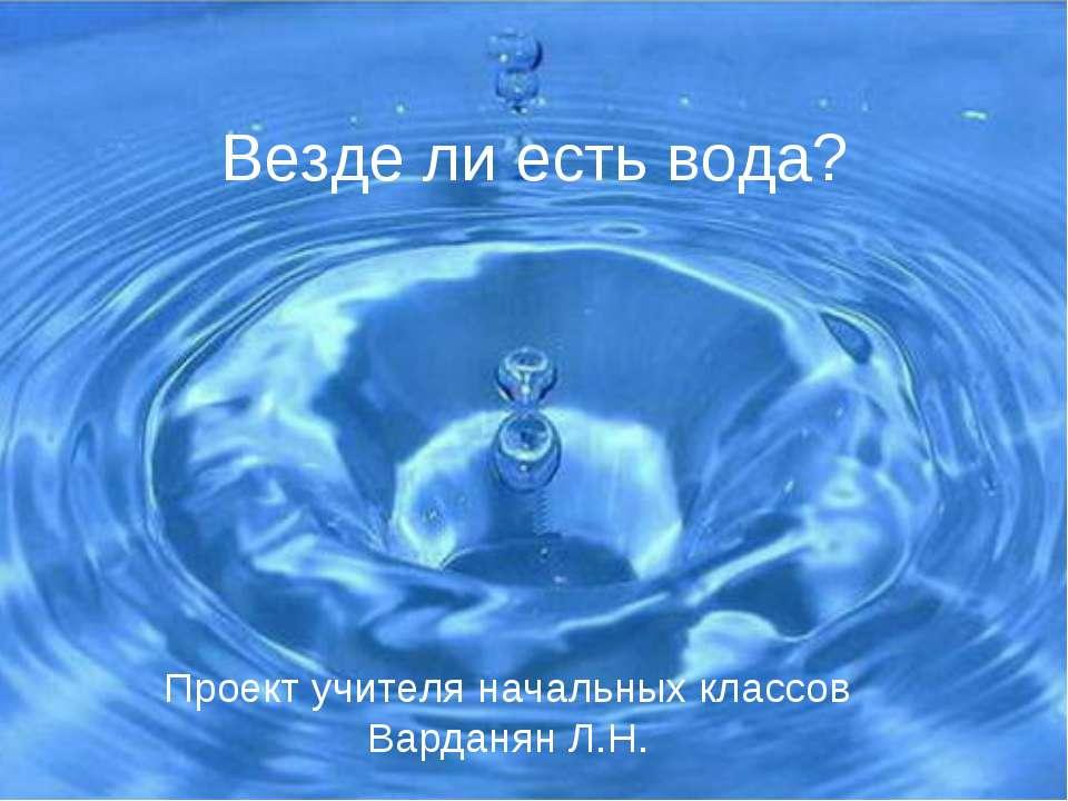 Везде ли есть вода? Проект учителя начальных классов Варданян Л.Н.