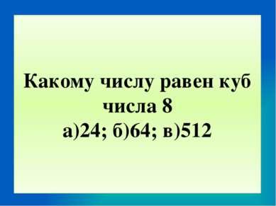 Какому числу равен куб числа 8 а)24; б)64; в)512