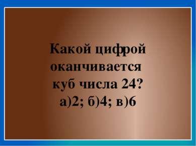 Какой цифрой оканчивается куб числа 24? а)2; б)4; в)6