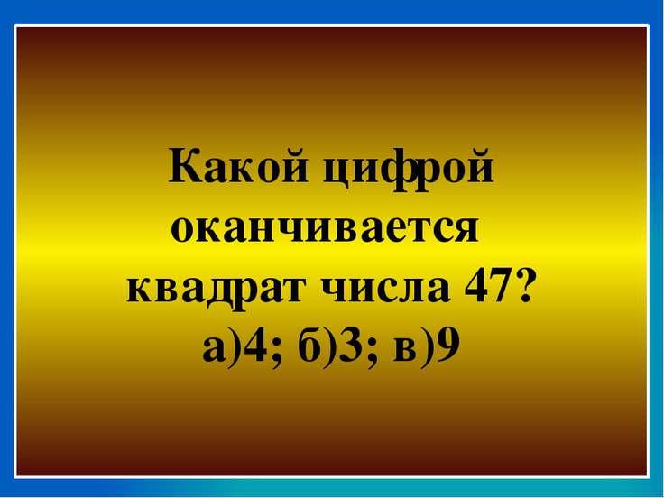 Какой цифрой оканчивается квадрат числа 47? а)4; б)3; в)9