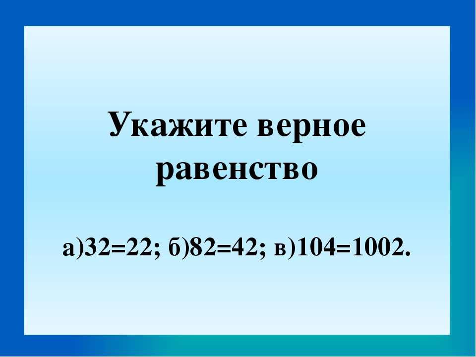 Укажите верное равенство а)32=22; б)82=42; в)104=1002.