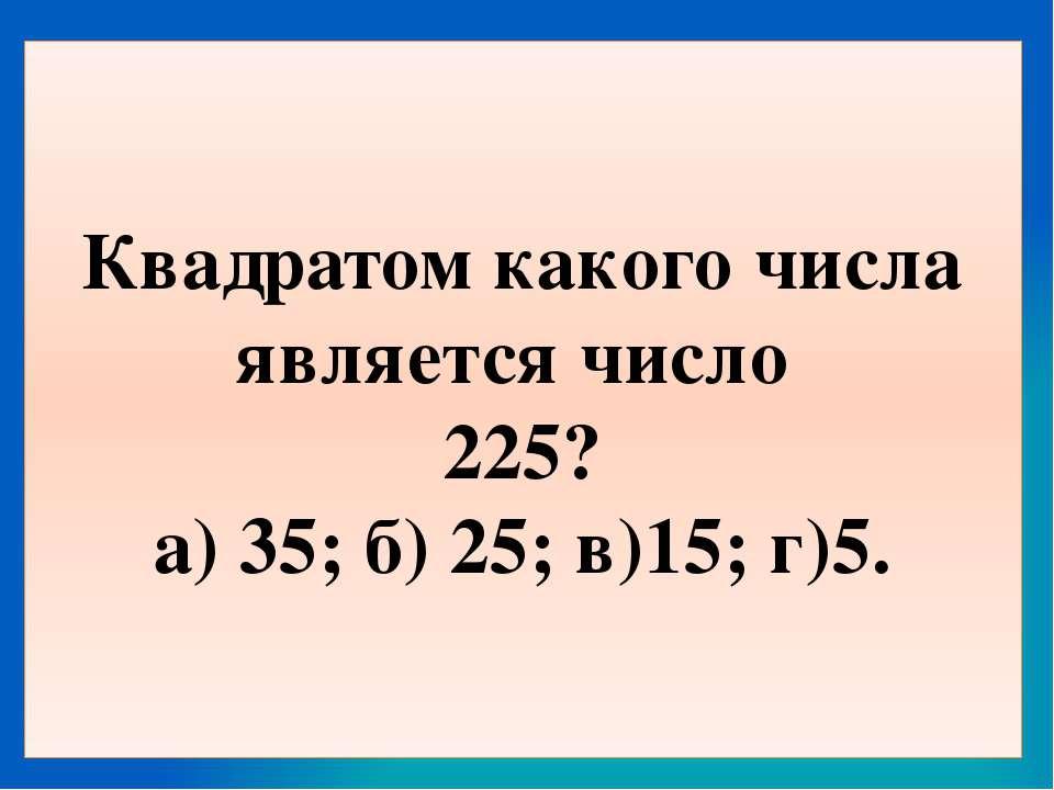 Квадратом какого числа является число 225? а) 35; б) 25; в)15; г)5.