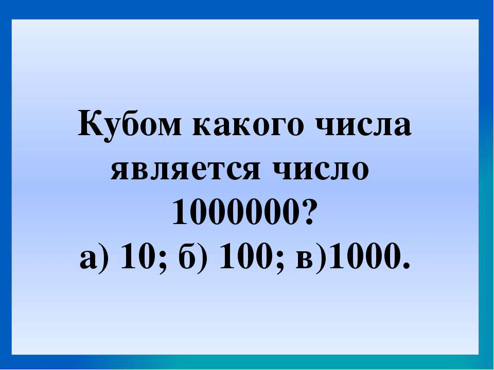 Кубом какого числа является число 1000000? а) 10; б) 100; в)1000.