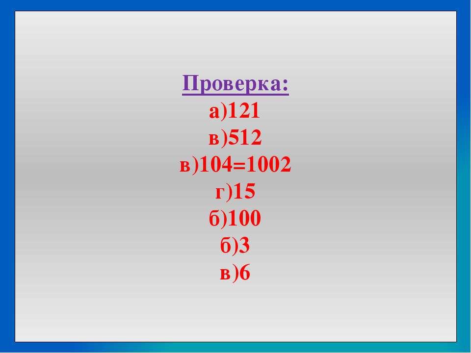 Проверка: а)121 в)512 в)104=1002 г)15 б)100 б)3 в)6