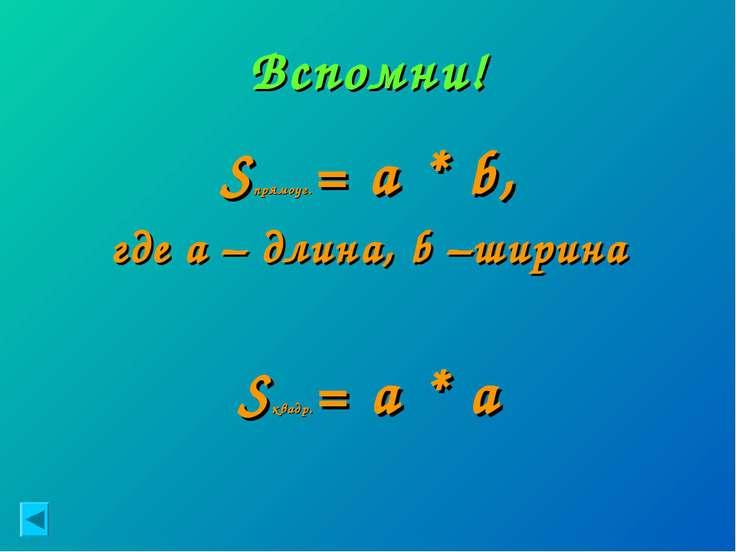 Вспомни! Sпрямоуг.= a * b, где а – длина, b –ширина Sквадр.= a * a