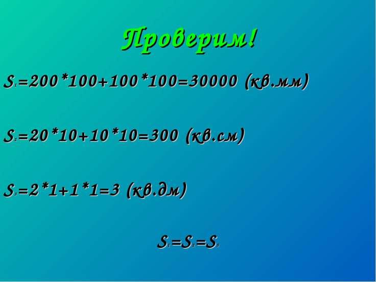 Проверим! S1=200*100+100*100=30000 (кв.мм) S2=20*10+10*10=300 (кв.см) S3=2*1+...