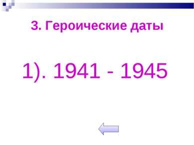 3. Героические даты 1). 1941 - 1945
