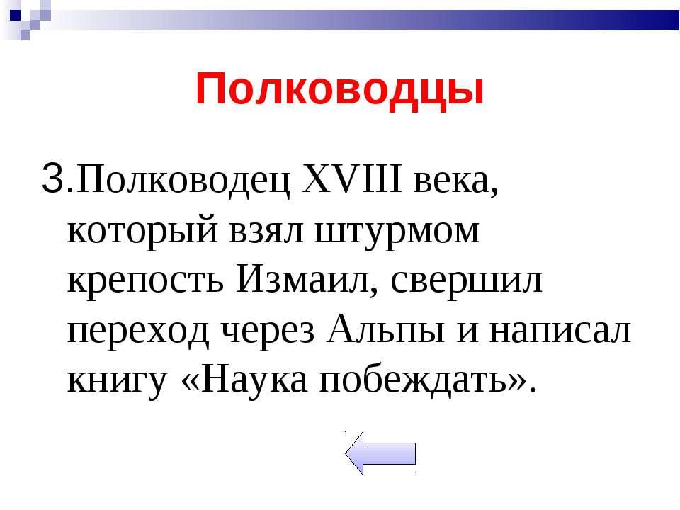 Полководцы 3.Полководец XVIII века, который взял штурмом крепость Измаил, све...