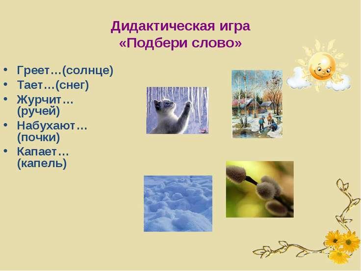 Дидактическая игра «Подбери слово» Греет…(солнце) Тает…(снег) Журчит…(ручей) ...
