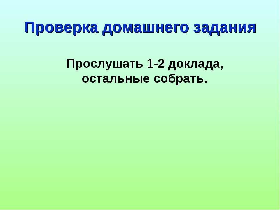 Проверка домашнего задания Прослушать 1-2 доклада, остальные собрать.