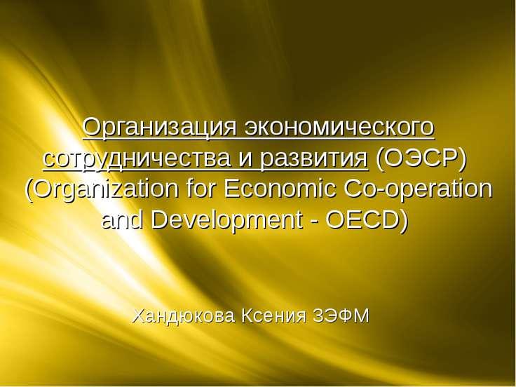 Хандюкова Ксения 3ЭФМ Организация экономического сотрудничества и развития(О...