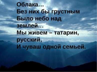 Облака… Без них бы грустным Было небо над землей… Мы живем – татарин, русский...