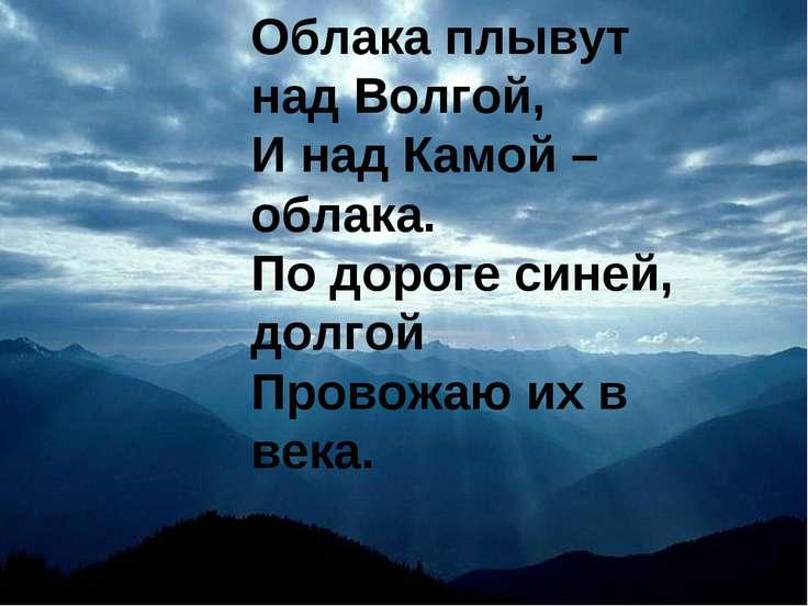 Облака плывут над Волгой, И над Камой – облака. По дороге синей, долгой Прово...