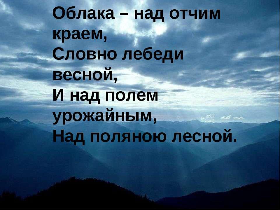 Облака – над отчим краем, Словно лебеди весной, И над полем урожайным, Над по...