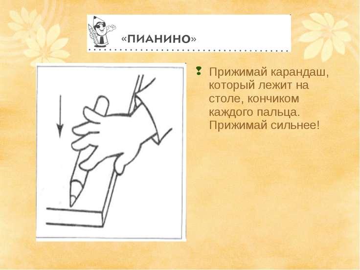 Прижимай карандаш, который лежит на столе, кончиком каждого пальца. Прижимай ...