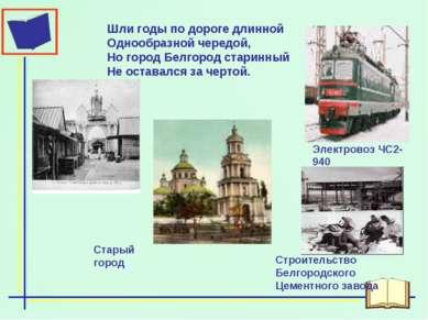 Шли годы по дороге длинной Однообразной чередой, Но город Белгород старинный ...
