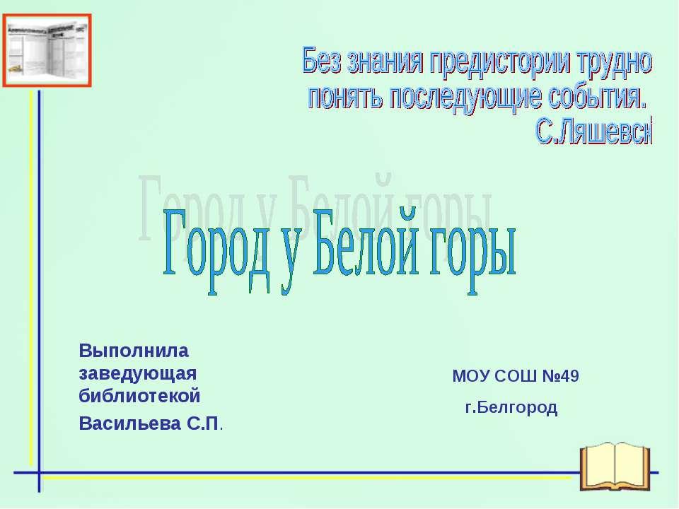 Выполнила заведующая библиотекой Васильева С.П. МОУ СОШ №49 г.Белгород