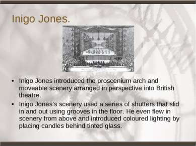 Inigo Jones. Inigo Jones introduced the proscenium arch and moveable scenery ...