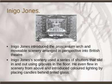 Inigo Jones. Inigo Jones introduced the proscenium arch and moveable scenery ...
