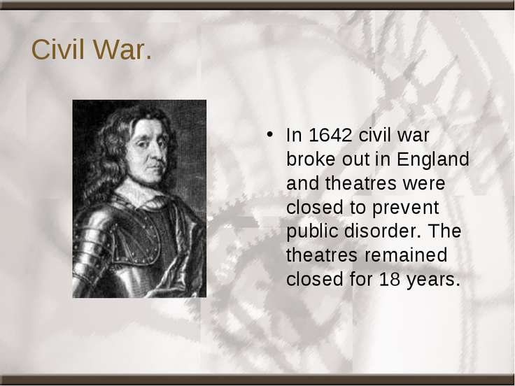 Civil War. In 1642 civil war broke out in England and theatres were closed to...