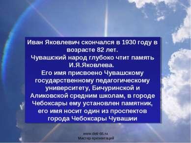 Иван Яковлевич скончался в 1930 году в возрасте 82 лет. Чувашский народ глубо...