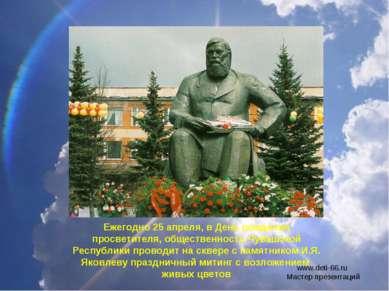 Ежегодно 25 апреля, в День рождения просветителя, общественность Чувашской Ре...