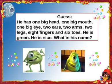 Guess: He has one big head, one big mouth, one big eye, two ears, two arms, t...