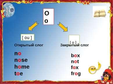 Oo [ ou ] [ о ] Открытый слог Закрытый слог no nose home toe box not fox frog