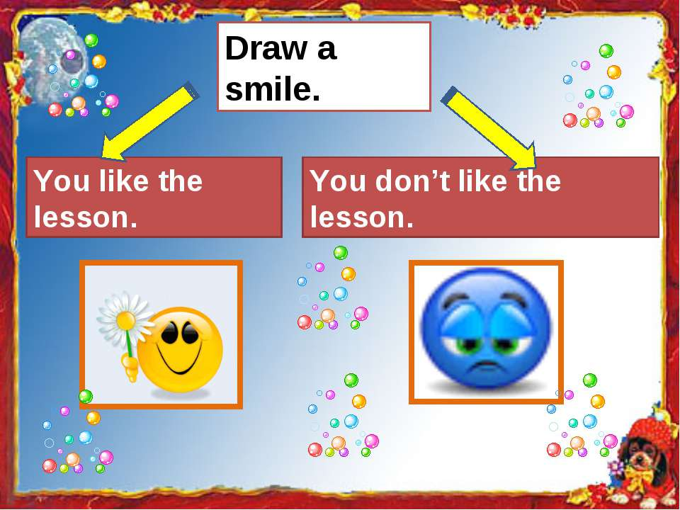 Draw a smile. You like the lesson. You don't like the lesson.