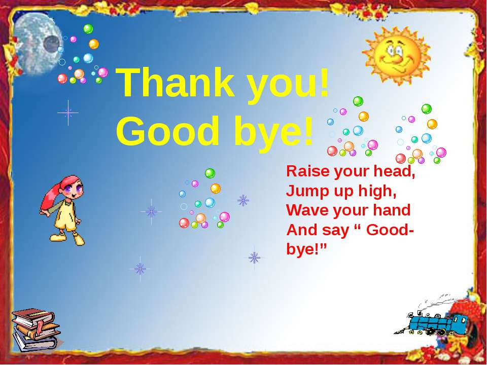 "Thank you! Good bye! Raise your head, Jump up high, Wave your hand And say "" ..."