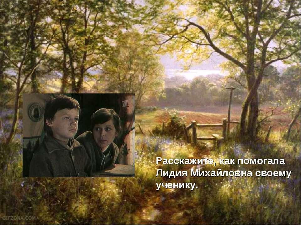 Расскажите, как помогала Лидия Михайловна своему ученику.