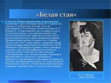 «Белая стая» С началом Первой мировой войны Ахматова резко ограничивает свою ...