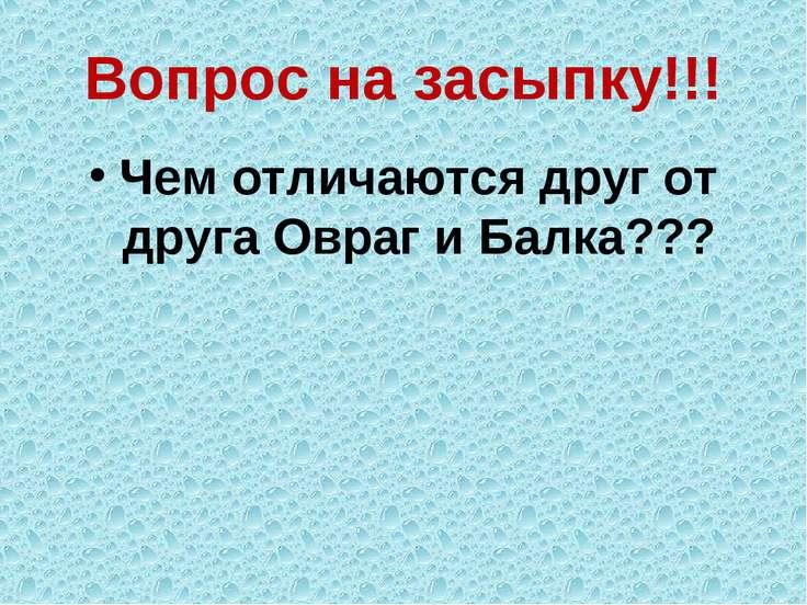 Вопрос на засыпку!!! Чем отличаются друг от друга Овраг и Балка???